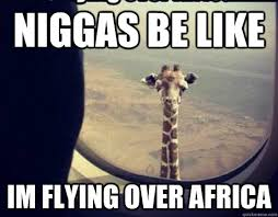 niggas be like im flying over africa - Misc - quickmeme via Relatably.com