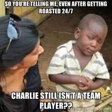 So you're telling me, even after getting roasted 24/7 Charlie ... via Relatably.com