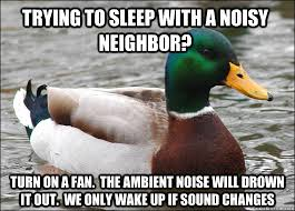 Trying to sleep with a noisy neighbor? turn on a fan. The ambient ... via Relatably.com