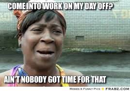come into work on my day off?... - Ain't nobody got time for that ... via Relatably.com