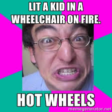 Lit a kid in a wheelchair on fire. Hot wheels - Filthy Frank ... via Relatably.com