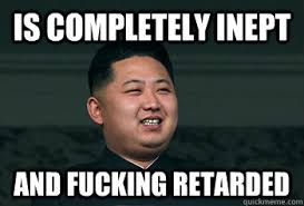 Is completely inept and fucking retarded - Good Guy Kim Jong Un ... via Relatably.com