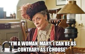"I'm a woman, Mary. I can be as contrary as I choose"" - The Dowager ... via Relatably.com"