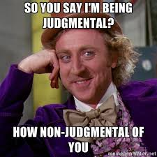 so you say i'm being judgmental? how non-judgmental of you ... via Relatably.com