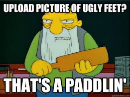 Upload picture of ugly feet? That's a paddlin' - Thats a paddling ... via Relatably.com