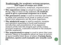 types of academic writing  four types of essays are used expository persuasive analytical argumentative the expository essay is aimed to explain a short