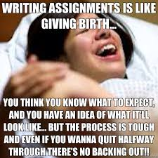 WRITING ASSIGNMENTS IS LIKE GIVING BIRTH... YOU THINK YOU KNOW ... via Relatably.com