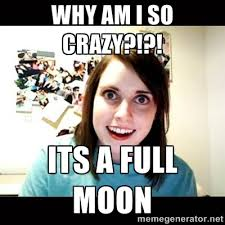 why am i so crazy?!?! its a full moon - Psycho Stalker Girlfriend ... via Relatably.com