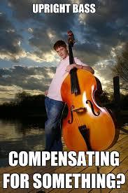 Upright Bass Compensating for something? - Over-confident Bassist ... via Relatably.com