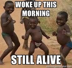 WOKE UP THIS MORNING STILL ALIVE - african children dancing   Meme ... via Relatably.com