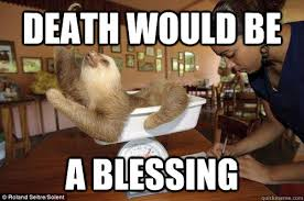 Death would be a blessing - Dramatic Sloth - quickmeme via Relatably.com