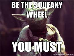 BE THE SQUEAKY WHEEL YOU MUST - Yoda | Meme Generator via Relatably.com