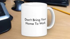 dont bring your home to work bring work home home