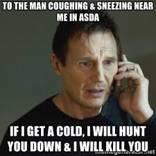 To the man coughing & sneezing near me in Asda If I get a cold, I ... via Relatably.com