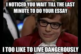 i noticed you wait till the last minute to do your essay i too  i noticed you wait till the last minute to do your essay i too like to live dangerously