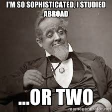 i'm so sophisticated, I studied abroad ...or two - 1889 [10] guy ... via Relatably.com