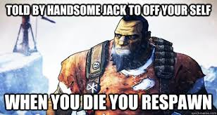 told by handsome jack to off your self When you die you respawn ... via Relatably.com