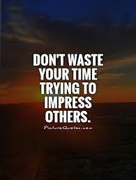 Don't waste your time trying to impress others via Relatably.com