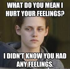 What do you mean I hurt your feelings? I didn't know you had any ... via Relatably.com