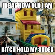 I Don't Care How Old I Am Hold My Shoes! via Relatably.com