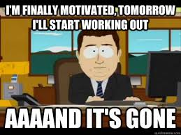 i'm finally motivated, tomorrow i'll start working out Aaaand it's ... via Relatably.com