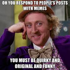 Oh You Respond To People's Posts With Memes You Must Be Quirky And ... via Relatably.com