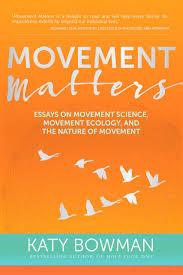 movement matters essays on movement science movement ecology movement matters essays on movement science movement ecology and the nature of movement katy bowman 9781943370030 com books