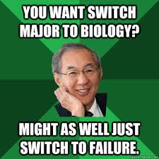 You want switch major to biology? Might as well just switch to ... via Relatably.com