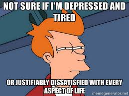 Not sure if i'm depressed and tired or justifiably dissatisfied ... via Relatably.com