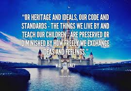 Or heritage and ideals, our code and standards - the things we ...