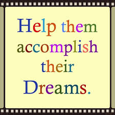 Help them accomplish their Dreams