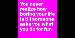 you never realize how boring your life is till someone asks you you never realize how boring your life is till someone asks you what you do for fun post by forever young on boldomatic