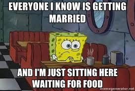 everyone I know is getting married and I'm just sitting here ... via Relatably.com