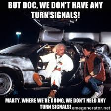 But Doc, we don't have any turn signals! Marty, where we're going ... via Relatably.com