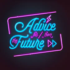 Advice For And From The Future