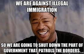 We are against illegal immigration so we are going to shut down ... via Relatably.com