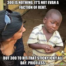 300 is nothing, it's not evan a faction of rent. But 300 to hit ... via Relatably.com