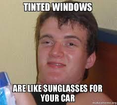 Tinted Windows are like sunglasses for your car - [10] guy | Make ... via Relatably.com