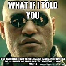what if i told you High-quality learning environments are a ... via Relatably.com