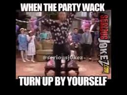 when the party is wack turn up by yourself seriousjokez meme - YouTube via Relatably.com