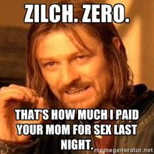 Zilch. Zero. That's how much I paid your mom for sex last night ... via Relatably.com