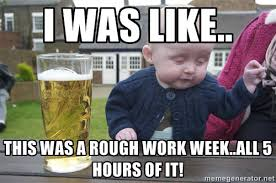 I was like.. This was a rough work week..all 5 hours of it ... via Relatably.com