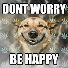 DONT WORRY BE HAPPY - Stoner Dog - quickmeme via Relatably.com