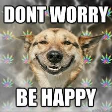 DONT WORRY BE HAPPY - Stoner Dog - quickmeme via Relatably.com