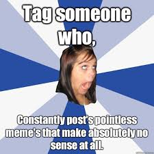 Tag someone who, Constantly post's pointless meme's that make ... via Relatably.com