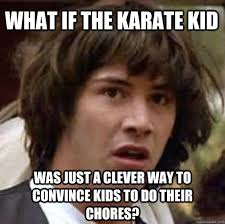 What if The Karate Kid was just a clever way to convince kids to ... via Relatably.com