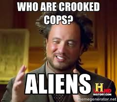 Who are crooked cops? Aliens - Ancient Aliens | Meme Generator via Relatably.com