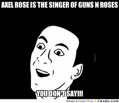 Axel Rose is the singer of Guns n Roses... - You don't say? blank ... via Relatably.com