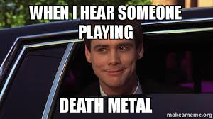 When I hear someone playing Death metal - | Make a Meme via Relatably.com