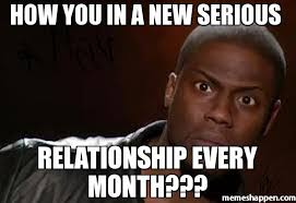 How you in a new serious Relationship everY month??? meme - Kevin ... via Relatably.com